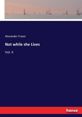 Not while she Lives: Vol. II - Fraser, Alexander