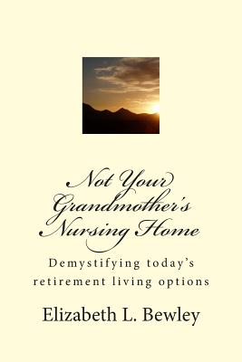 Not Your Grandmother's Nursing Home: Demystifying Retirement Living Options -- 40 Columns from the Prescott, AZ Daily Courier - Bewley, Elizabeth L