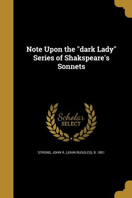 Note Upon the Dark Lady Series of Shakspeare's Sonnets - Strong, John R (John Ruggles) B 1851 (Creator)