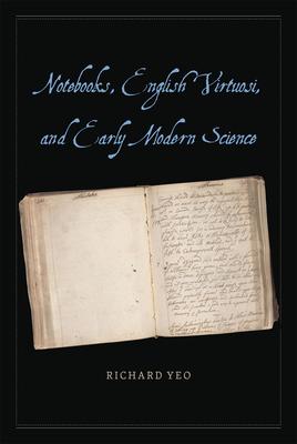 Notebooks, English Virtuosi, and Early Modern Science - Yeo, Richard