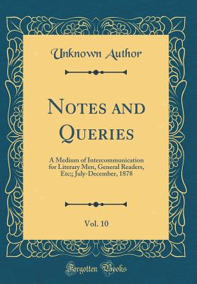 Notes and Queries, Vol. 10: A Medium of Intercommunication for Literary Men, General Readers, Etc;; July-December, 1878 (Classic Reprint) - Author, Unknown