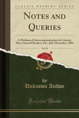 Notes and Queries, Vol. 10: A Medium of Intercommunication for Literary Men, General Readers, Etc.; July-December, 1884 (Classic Reprint) - Author, Unknown