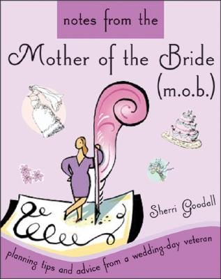 Notes from the Mother of the Bride (M.O.B.): Planning Tips and Advice from a Wedding-Day Veteran - Goodall, Sherri
