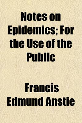 Notes on Epidemics: For the Use of the Public - Anstie, Francis Edmund