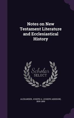 Notes on New Testament Literature and Ecclesiastical History - Alexander, Joseph a (Joseph Addison) 1 (Creator)