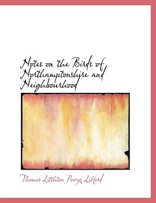 Notes on the Birds of Northamptonshire and Neighbourhood - Lilford, Thomas Littleton Powys
