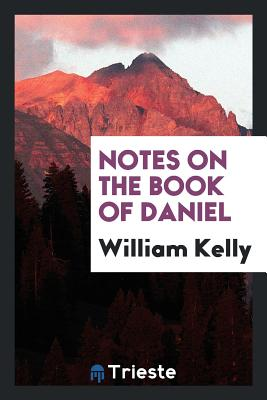 Notes on the Book of Daniel - Kelly, William