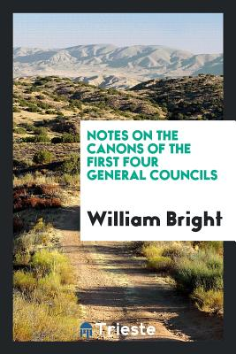 Notes on the Canons of the First Four General Councils - Bright, William
