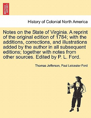 Notes on the State of Virginia. a Reprint of the Original Edition of 1784; With the Additions, Corrections, and Illustrations Added by the Author in All Subsequent Editions; Together with Notes from Other Sources. Edited by P. L. Ford. - Jefferson, Thomas, and Ford, Paul Leicester
