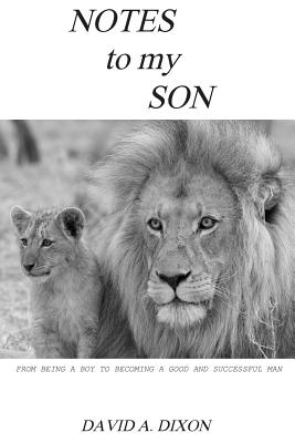 Notes to My Son: From Being a Boy to Becoming a Good and Successful Man - Dixon, David A