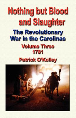 Nothing But Blood and Slaughter: The Revolutionary War in the Carolinas - Volume Three 1781 - O'Kelley, Patrick