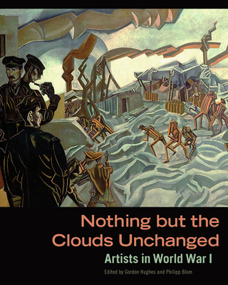 Nothing But the Clouds Unchanged: Artists in World War I - Hughes, Gordon (Editor)