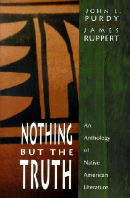 Nothing But the Truth: An Anthology of Native American Literature - Purdy, John L, and Ruppert, James