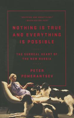 Nothing Is True and Everything Is Possible: The Surreal Heart of the New Russia - Pomerantsev, Peter
