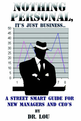 Nothing Personal, It's Just Business...: A Street Smart Guide for New Managers and CEO's - Dr Lou
