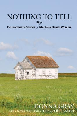 Nothing to Tell: Extraordinary Stories of Montana Ranch Women - Gray, Donna