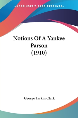Notions of a Yankee Parson (1910) - Clark, George Larkin