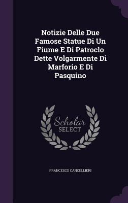 Notizie Delle Due Famose Statue Di Un Fiume E Di Patroclo Dette Volgarmente Di Marforio E Di Pasquino - Cancellieri, Francesco