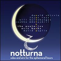 Notturna: Odes & Airs for the Ephemeral Hours - Keith Horlock (baritone); Maria Drury (soprano); Shawna Avinger (alto); Sheri Doyle (alto); The Esoterics (choir, chorus);...