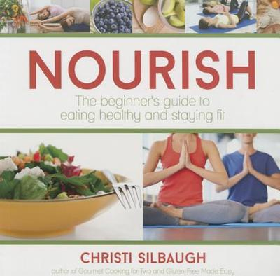 Nourish: The Beginner's Guide to Eating Healthy and Staying Fit - Silbaugh, Christi