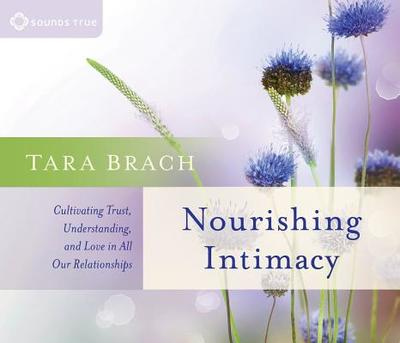 Nourishing Intimacy: Cultivating Trust, Understanding, and Love in All Our Relationships - Brach, Tara, PH.D.