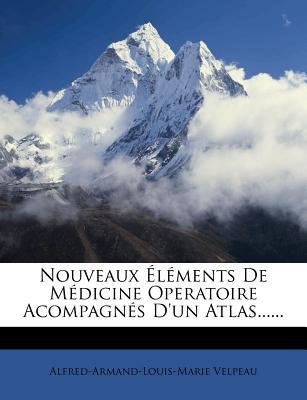 Nouveaux Elements de Medicine Operatoire Acompagnes D'Un Atlas...... - Velpeau, Alfred Armand Louis Marie 1795
