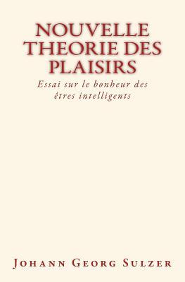 Nouvelle Theorie Des Plaisirs: Essai Sur Le Bonheur Des Etres Intelligents - Sulzer, Johann Georg