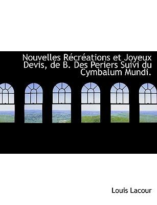 Nouvelles R Cr Ations Et Joyeux Devis, de B. Des Periers Suivi Du Cymbalum Mundi. - Lacour, Louis