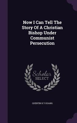 Now I Can Tell the Story of a Christian Bishop Under Communist Persecution - Huang, Quentin K y