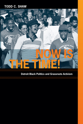 Now Is the Time!: Detroit Black Politics and Grassroots Activism - Shaw, Todd C
