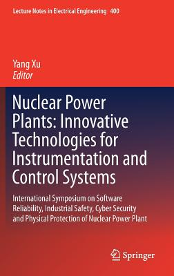Nuclear Power Plants: Innovative Technologies for Instrumentation and Control Systems: International Symposium on Software Reliability, Industrial Safety, Cyber Security and Physical Protection of Nuclear Power Plant - Xu, Yang (Editor)