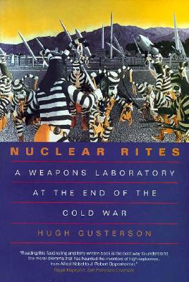 Nuclear Rites: Weapons Laboratory at the End of the Cold War - Gusterson, Hugh