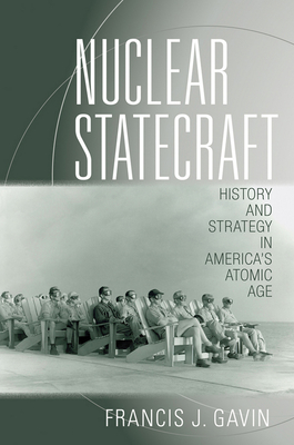 Nuclear Statecraft: History and Strategy in America's Atomic Age - Gavin, Francis J.