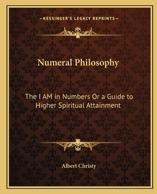 Numeral Philosophy: The I Am in Numbers or a Guide to Higher Spiritual Attainment - Christy, Albert