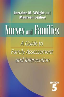 Nurses and Families: A Guide to Family Assessment and Intervention - Wright, Lorraine M, RN, PhD, and Leahey, Maureen, Dr., Ph.D.