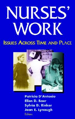 Nurses' Work: Issues Across Time and Place - D'Antonio, Patricia, RN, PhD, Faan (Editor), and Baer, Ellen, RN, PhD, Faan (Editor), and Rinker, Sylvia, RN, PhD (Editor)