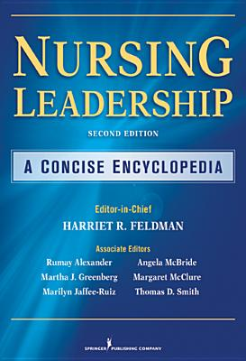 Nursing Leadership: A Concise Encyclopedia, Second Edition - Feldman, Harriet R, PhD, RN, Faan (Editor), and Alexander, G Rumay, Edd, RN (Editor), and Greenberg, Martha J, PhD, RN (Editor)