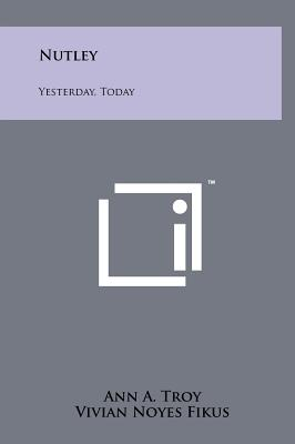 Nutley: Yesterday, Today - Troy, Ann A (Editor), and Fikus, Vivian Noyes (Illustrator), and Heald, Robert F (Foreword by)