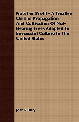 Nuts for Profit - A Treatise on the Propagation and Cultivation of Nut-Bearing Trees Adapted to Successful Culture in the United States - Parry, John R