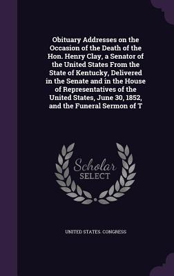 Obituary Addresses on the Occasion of the Death of the Hon. Henry Clay, a Senator of the United States from the State of Kentucky, Delivered in the Senate and in the House of Representatives of the United States, June 30, 1852, and the Funeral Sermon of T - United States Congress (Creator)