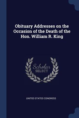 Obituary Addresses on the Occasion of the Death of the Hon. William R. King - Congress, United States, Professor