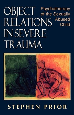 Object Relations in Severe Trauma: Psychotherapy of the Sexually Abused Child - Prior, Stephen, and Prior, S