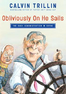 Obliviously on He Sails: The Bush Administration in Rhyme - Trillin, Calvin