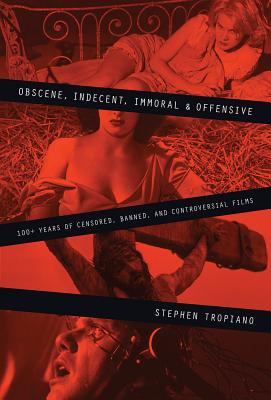 Obscene, Indecent, Immoral & Offensive: 100+ Years of Censored, Banned and Controversial Films - Tropiano, Stephen