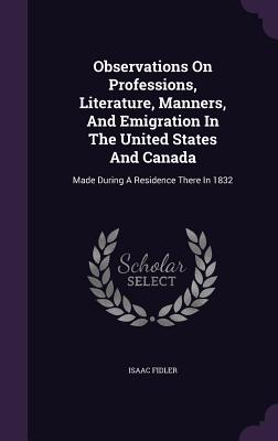 Observations on Professions, Literature, Manners, and Emigration in the United States and Canada: Made During a Residence There in 1832 - Fidler, Isaac