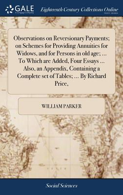 Observations on Reversionary Payments; On Schemes for Providing Annuities for Widows, and for Persons in Old Age; ... to Which Are Added, Four Essays ... Also, an Appendix, Containing a Complete Set of Tables; ... by Richard Price, - Parker, William
