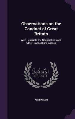 Observations on the Conduct of Great Britain: With Regard to the Negociations and Other Transactions Abroad - Anonymous
