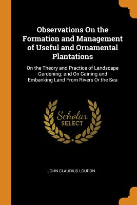 Observations on the Formation and Management of Useful and Ornamental Plantations: On the Theory and Practice of Landscape Gardening; And on Gaining and Embanking Land from Rivers or the Sea - Loudon, John Claudius