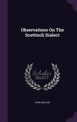 Observations on the Scottisch Dialect - Sinclair, John, Sir