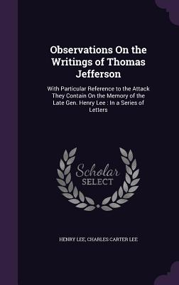 Observations on the Writings of Thomas Jefferson: With Particular Reference to the Attack They Contain on the Memory of the Late Gen. Henry Lee: In a Series of Letters - Lee, Henry, and Lee, Charles Carter